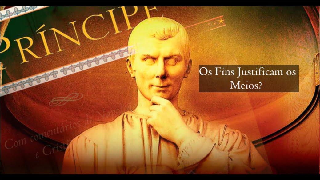 Nicolau Maquiavel - Os fins justificam os meios